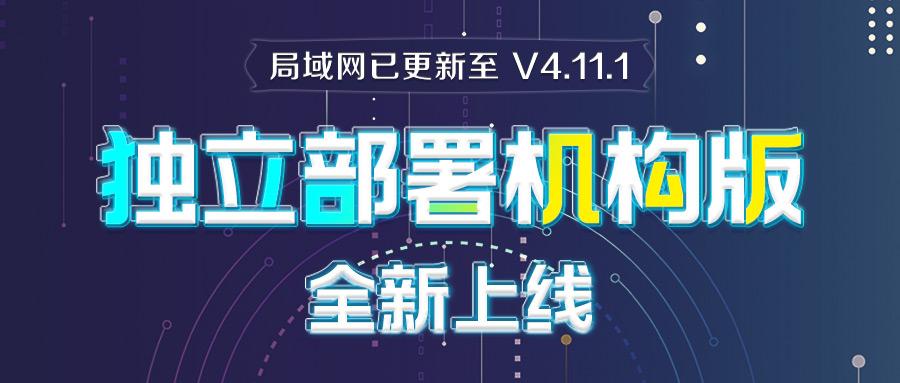 局域网已更新至V4.11.1!更有独立部署机构版正式上线!